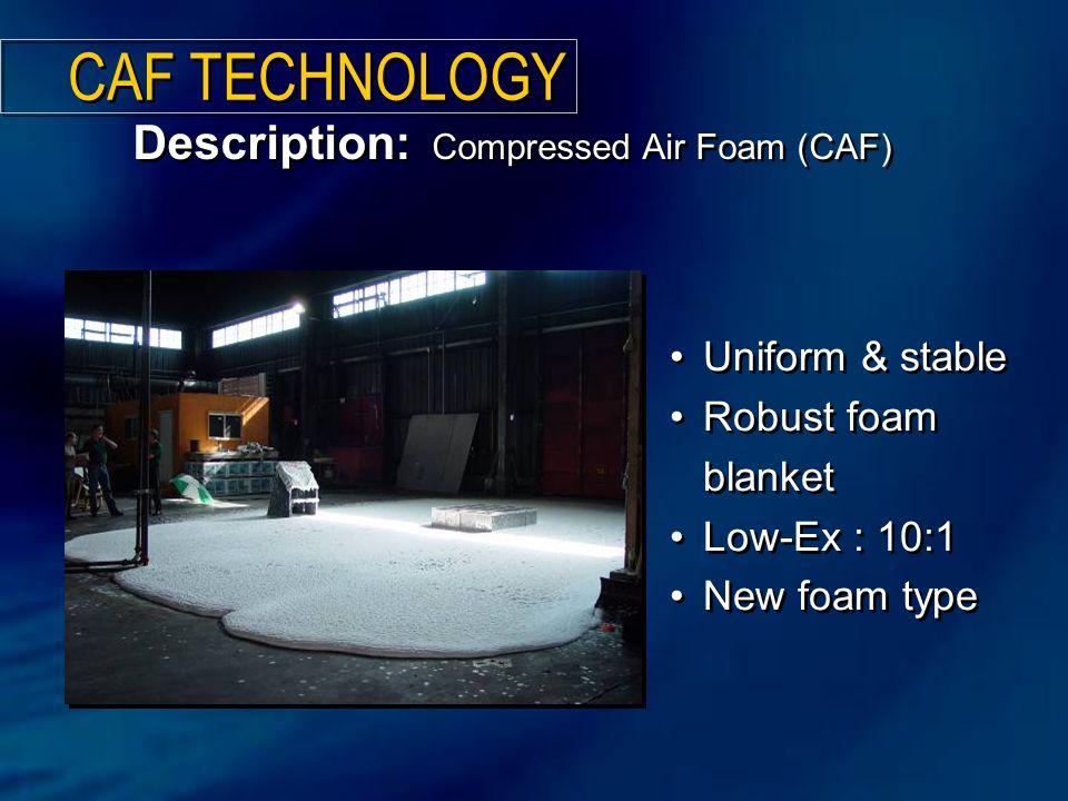 Description: Compressed Air Foam (CAF) CAF TECHNOLOGY Uniform & stable Robust foam blanket Low-Ex : 10:1 New foam type Uniform & stable Robust foam blanket Low-Ex : 10:1 New foam type
