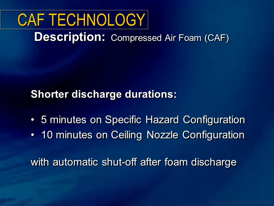Shorter discharge durations: 5 minutes on Specific Hazard Configuration 10 minutes on Ceiling Nozzle Configuration with automatic shut-off after foam discharge Shorter discharge durations: 5 minutes on Specific Hazard Configuration 10 minutes on Ceiling Nozzle Configuration with automatic shut-off after foam discharge Description: Compressed Air Foam (CAF) CAF TECHNOLOGY