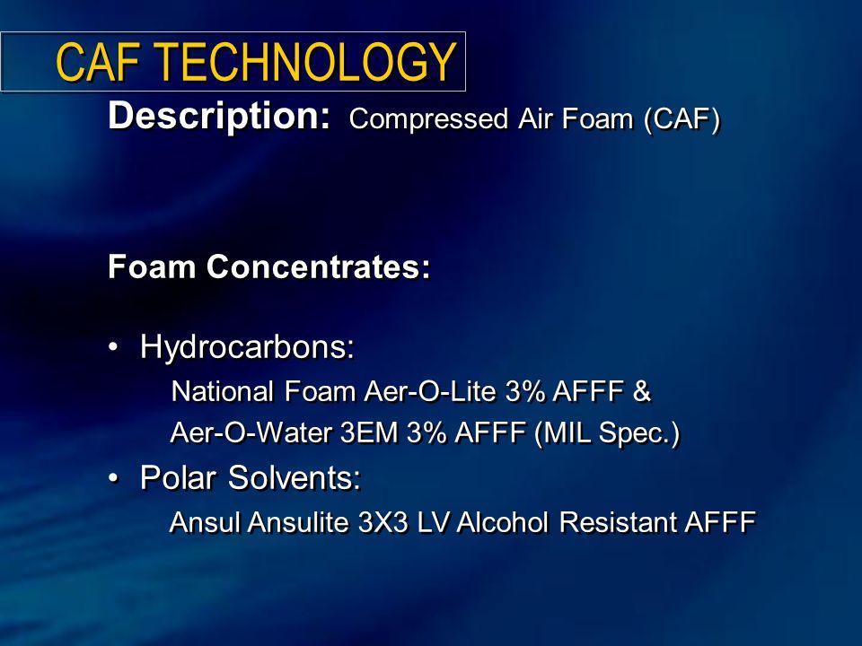 Foam Concentrates: Hydrocarbons: National Foam Aer-O-Lite 3% AFFF & Aer-O-Water 3EM 3% AFFF (MIL Spec.) Polar Solvents: Ansul Ansulite 3X3 LV Alcohol Resistant AFFF Foam Concentrates: Hydrocarbons: National Foam Aer-O-Lite 3% AFFF & Aer-O-Water 3EM 3% AFFF (MIL Spec.) Polar Solvents: Ansul Ansulite 3X3 LV Alcohol Resistant AFFF Description: Compressed Air Foam (CAF) CAF TECHNOLOGY