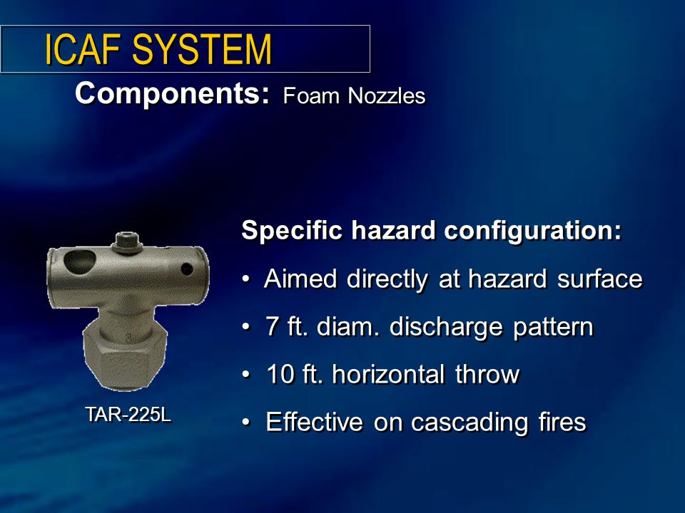 Components: Foam Nozzles ICAF SYSTEM Specific hazard configuration: Aimed directly at hazard surface 7 ft.