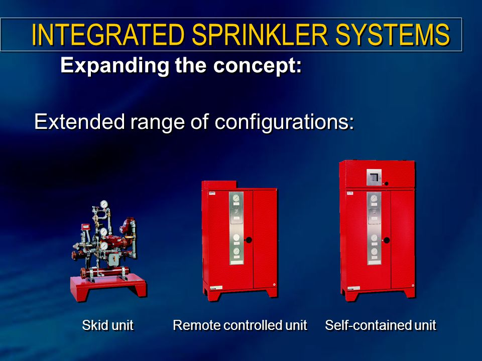 Expanding the concept: Extended range of configurations: Skid unit Remote controlled unit Self-contained unit INTEGRATED SPRINKLER SYSTEMS