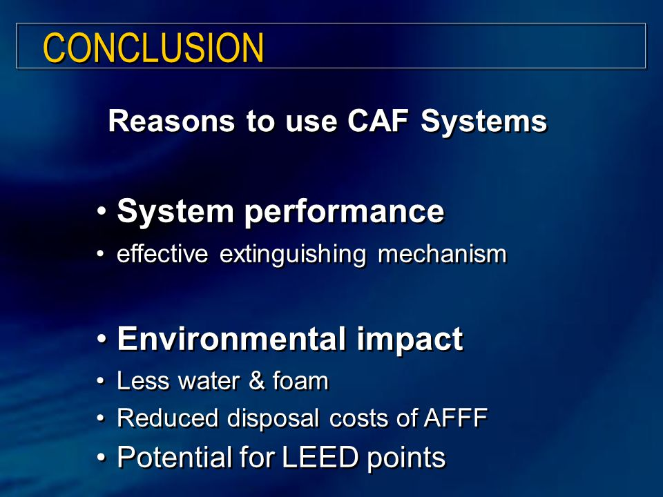 System performance effective extinguishing mechanism Environmental impact Less water & foam Reduced disposal costs of AFFF Potential for LEED points System performance effective extinguishing mechanism Environmental impact Less water & foam Reduced disposal costs of AFFF Potential for LEED points CONCLUSION Reasons to use CAF Systems