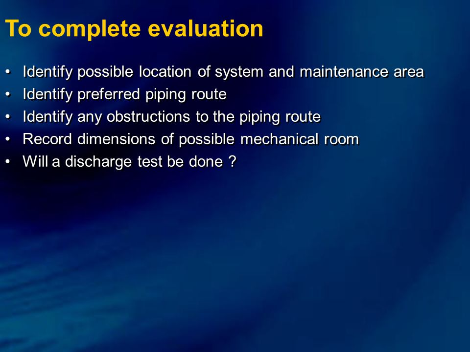 To complete evaluation Identify possible location of system and maintenance area Identify preferred piping route Identify any obstructions to the piping route Record dimensions of possible mechanical room Will a discharge test be done .