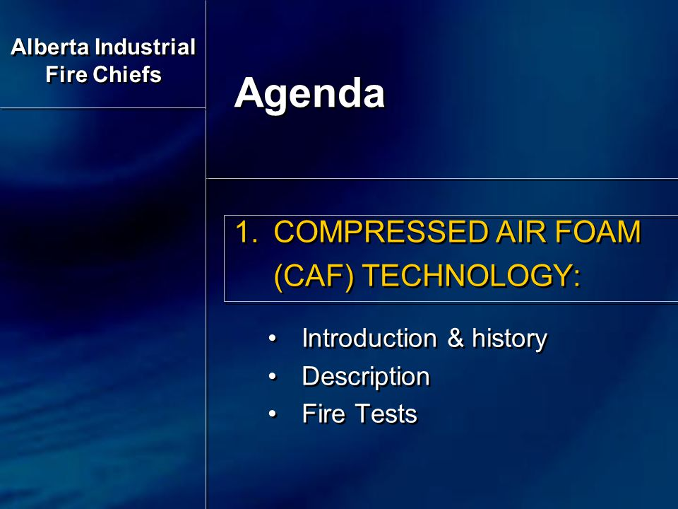 1.COMPRESSED AIR FOAM (CAF) TECHNOLOGY: Introduction & history Description Fire Tests 1.COMPRESSED AIR FOAM (CAF) TECHNOLOGY: Introduction & history Description Fire Tests Agenda Alberta Industrial Fire Chiefs