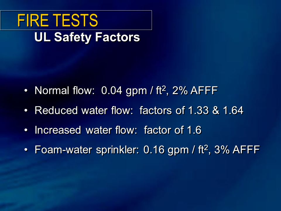 UL Safety Factors Normal flow: 0.04 gpm / ft 2, 2% AFFF Reduced water flow: factors of 1.33 & 1.64 Increased water flow: factor of 1.6 Foam-water sprinkler: 0.16 gpm / ft 2, 3% AFFF Normal flow: 0.04 gpm / ft 2, 2% AFFF Reduced water flow: factors of 1.33 & 1.64 Increased water flow: factor of 1.6 Foam-water sprinkler: 0.16 gpm / ft 2, 3% AFFF FIRE TESTS