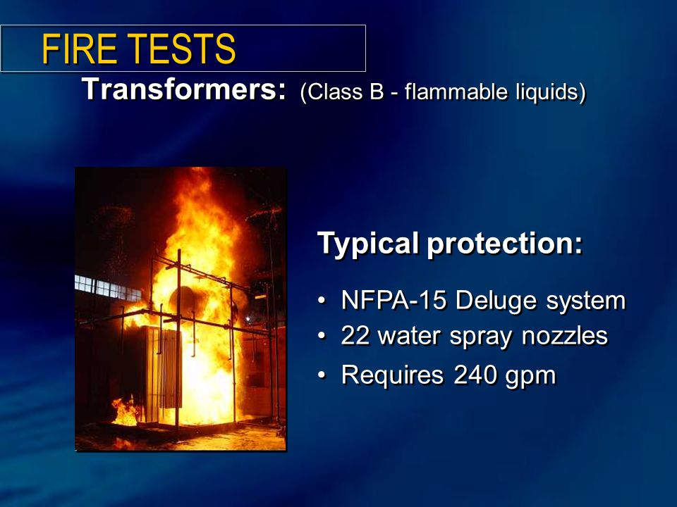 Transformers: (Class B - flammable liquids) Typical protection: NFPA-15 Deluge system 22 water spray nozzles Requires 240 gpm Typical protection: NFPA-15 Deluge system 22 water spray nozzles Requires 240 gpm FIRE TESTS