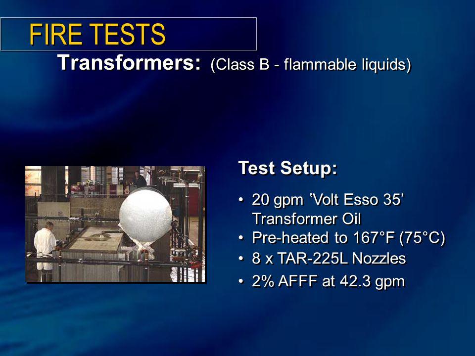 Test Setup: 20 gpm 'Volt Esso 35' Transformer Oil Pre-heated to 167°F (75°C) 8 x TAR-225L Nozzles 2% AFFF at 42.3 gpm Test Setup: 20 gpm 'Volt Esso 35' Transformer Oil Pre-heated to 167°F (75°C) 8 x TAR-225L Nozzles 2% AFFF at 42.3 gpm Transformers: (Class B - flammable liquids) FIRE TESTS