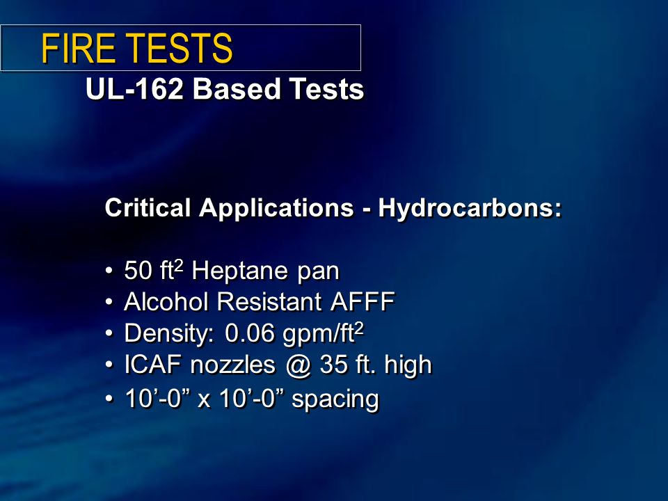 UL-162 Based Tests Critical Applications - Hydrocarbons: 50 ft 2 Heptane pan Alcohol Resistant AFFF Density: 0.06 gpm/ft 2 ICAF nozzles @ 35 ft.
