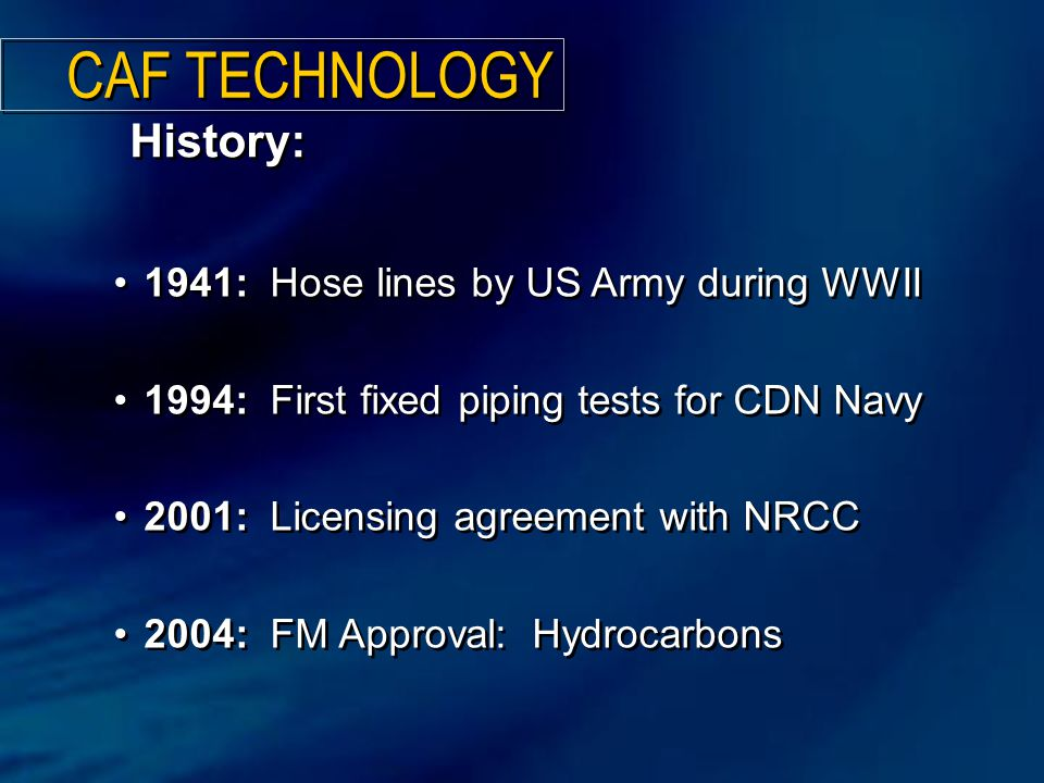 1941: Hose lines by US Army during WWII 1994: First fixed piping tests for CDN Navy 2001: Licensing agreement with NRCC 2004: FM Approval: Hydrocarbons 1941: Hose lines by US Army during WWII 1994: First fixed piping tests for CDN Navy 2001: Licensing agreement with NRCC 2004: FM Approval: Hydrocarbons CAF TECHNOLOGY History: