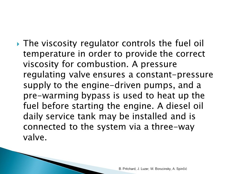  The viscosity regulator controls the fuel oil temperature in order to provide the correct viscosity for combustion. A pressure regulating valve ensu