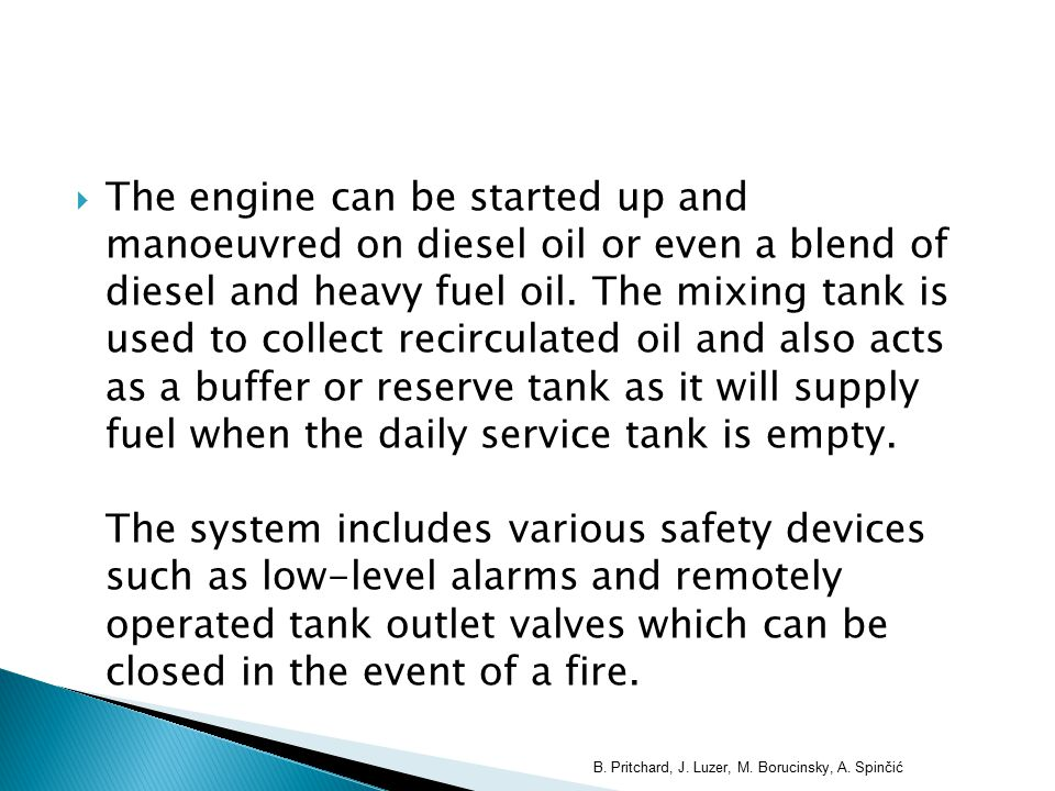  The engine can be started up and manoeuvred on diesel oil or even a blend of diesel and heavy fuel oil. The mixing tank is used to collect recircula