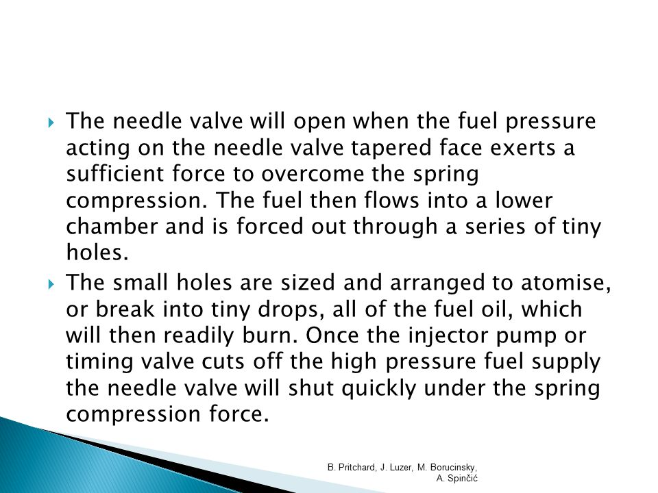  The needle valve will open when the fuel pressure acting on the needle valve tapered face exerts a sufficient force to overcome the spring compressi
