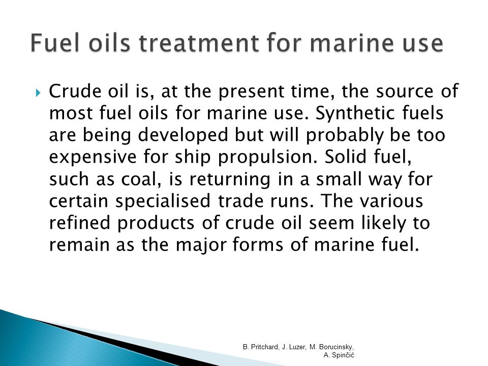  Crude oil is, at the present time, the source of most fuel oils for marine use. Synthetic fuels are being developed but will probably be too expensi