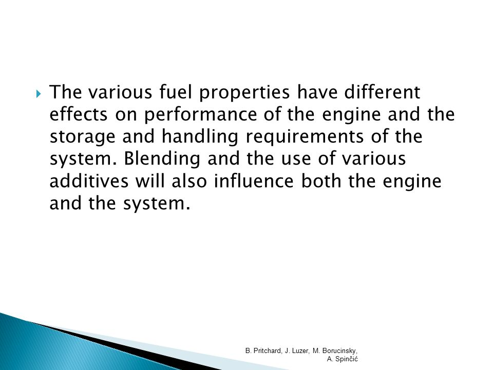  The various fuel properties have different effects on performance of the engine and the storage and handling requirements of the system. Blending an