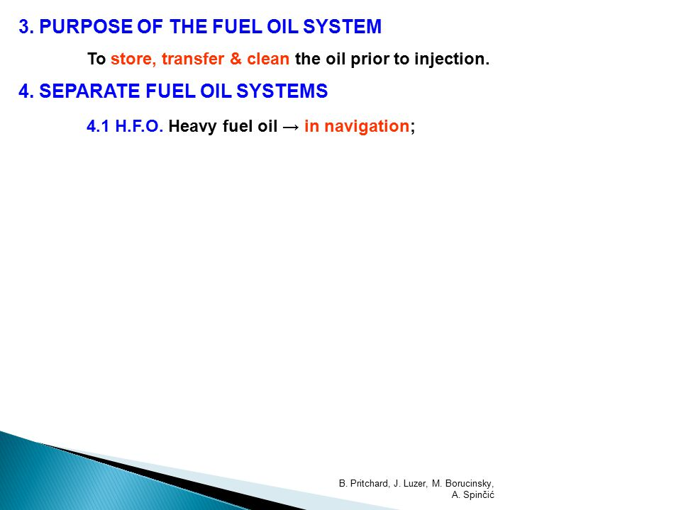 3. PURPOSE OF THE FUEL OIL SYSTEM To store, transfer & clean the oil prior to injection. 4. SEPARATE FUEL OIL SYSTEMS 4.1 H.F.O. Heavy fuel oil → in n