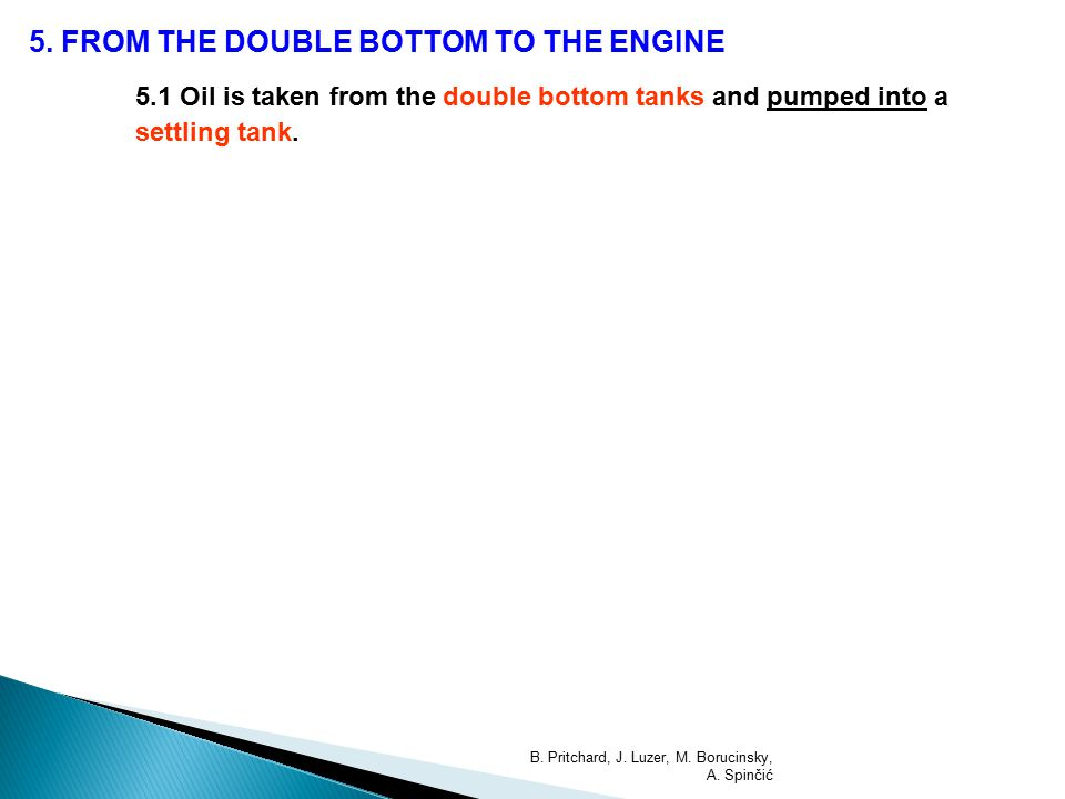 5. FROM THE DOUBLE BOTTOM TO THE ENGINE 5.1 Oil is taken from the double bottom tanks and pumped into a settling tank. B. Pritchard, J. Luzer, M. Boru