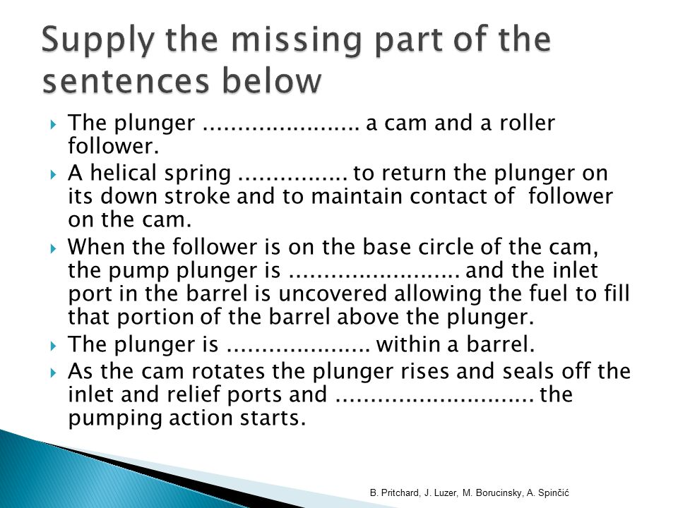  The plunger....................... a cam and a roller follower.  A helical spring................ to return the plunger on its down stroke and to m