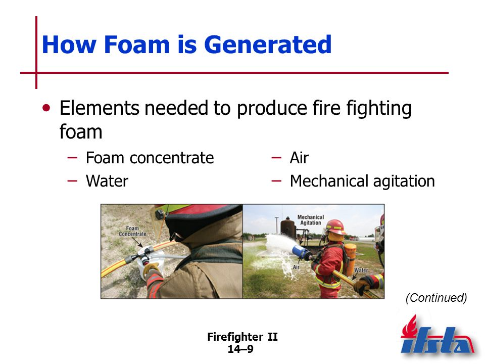 Firefighter II 14–9 How Foam is Generated Elements needed to produce fire fighting foam (Continued) – Foam concentrate – Water – Air – Mechanical agit
