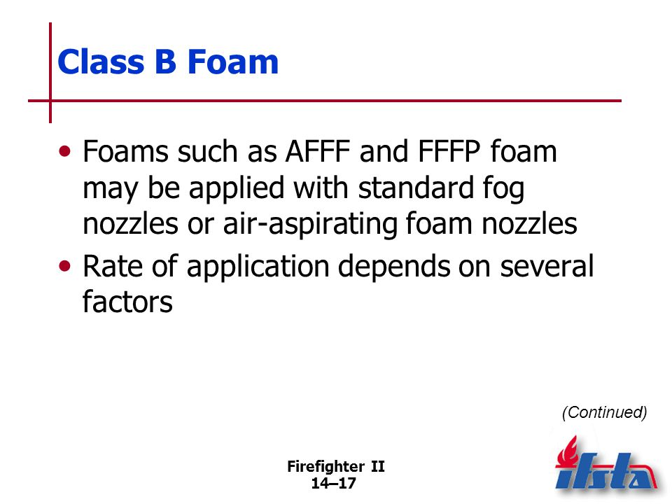 Firefighter II 14–17 Class B Foam Foams such as AFFF and FFFP foam may be applied with standard fog nozzles or air-aspirating foam nozzles Rate of app