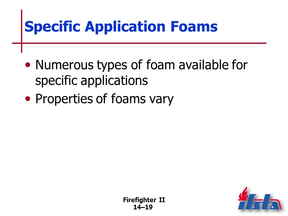 Firefighter II 14–19 Specific Application Foams Numerous types of foam available for specific applications Properties of foams vary