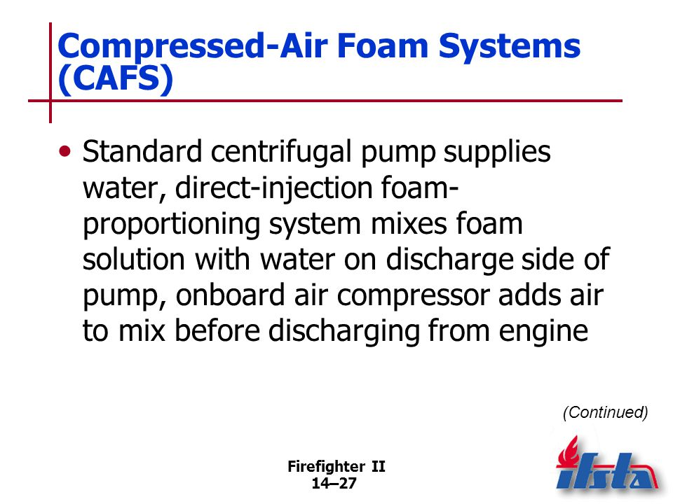 Firefighter II 14–27 Compressed-Air Foam Systems (CAFS) Standard centrifugal pump supplies water, direct-injection foam- proportioning system mixes fo