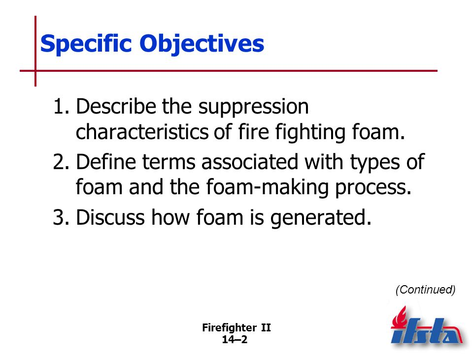 Firefighter II 14–2 Specific Objectives 1.Describe the suppression characteristics of fire fighting foam. 2.Define terms associated with types of foam