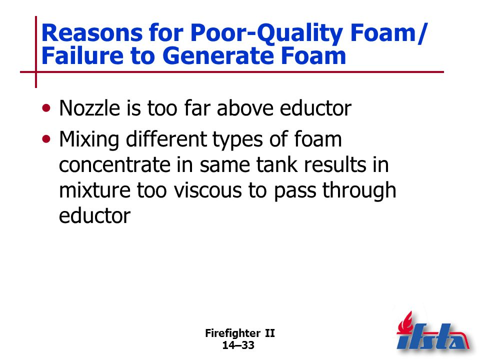 Firefighter II 14–33 Reasons for Poor-Quality Foam/ Failure to Generate Foam Nozzle is too far above eductor Mixing different types of foam concentrat