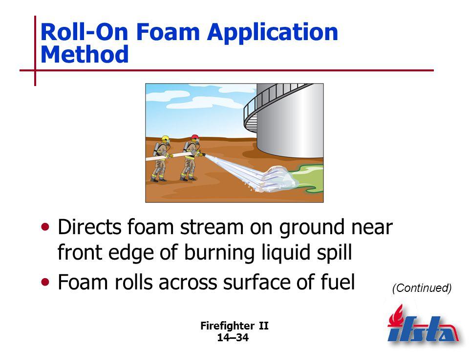 Firefighter II 14–34 Roll-On Foam Application Method Directs foam stream on ground near front edge of burning liquid spill Foam rolls across surface o