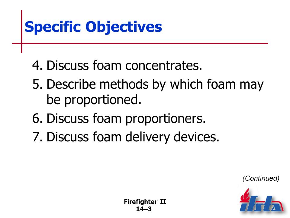 Firefighter II 14–3 Specific Objectives 4.Discuss foam concentrates. 5.Describe methods by which foam may be proportioned. 6.Discuss foam proportioner