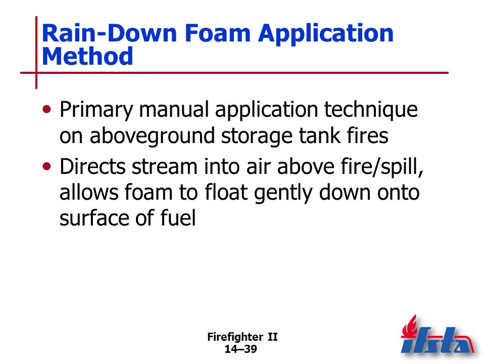 Firefighter II 14–39 Rain-Down Foam Application Method Primary manual application technique on aboveground storage tank fires Directs stream into air