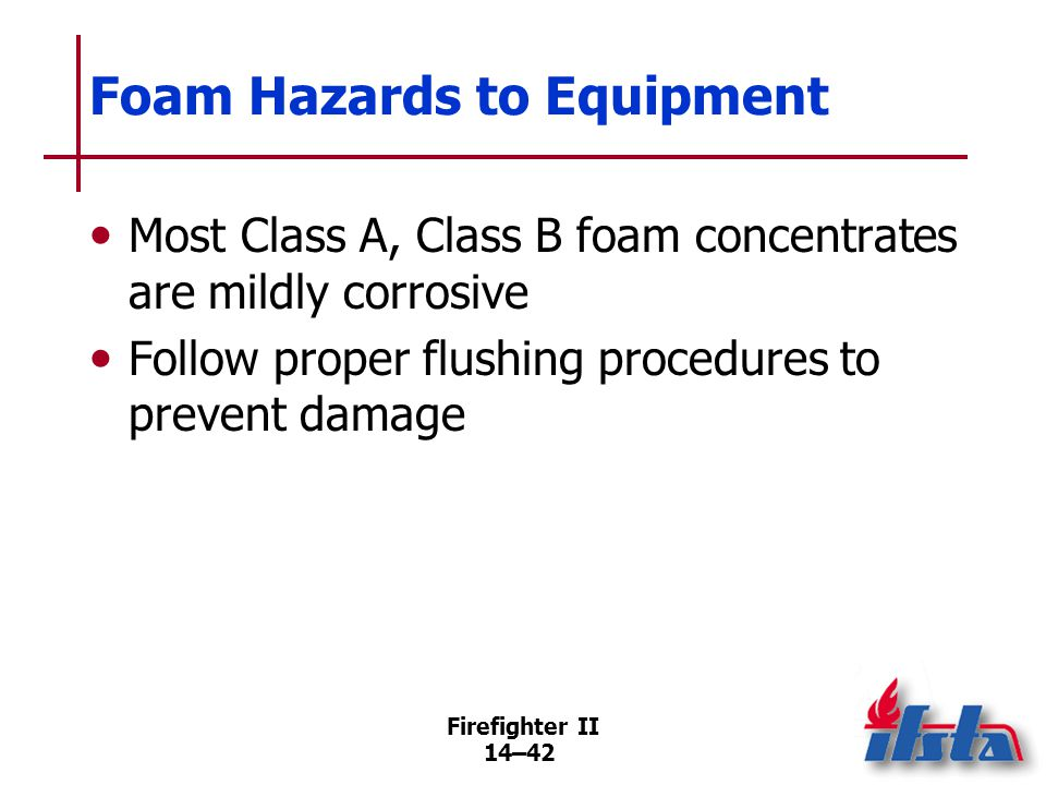 Firefighter II 14–42 Foam Hazards to Equipment Most Class A, Class B foam concentrates are mildly corrosive Follow proper flushing procedures to preve