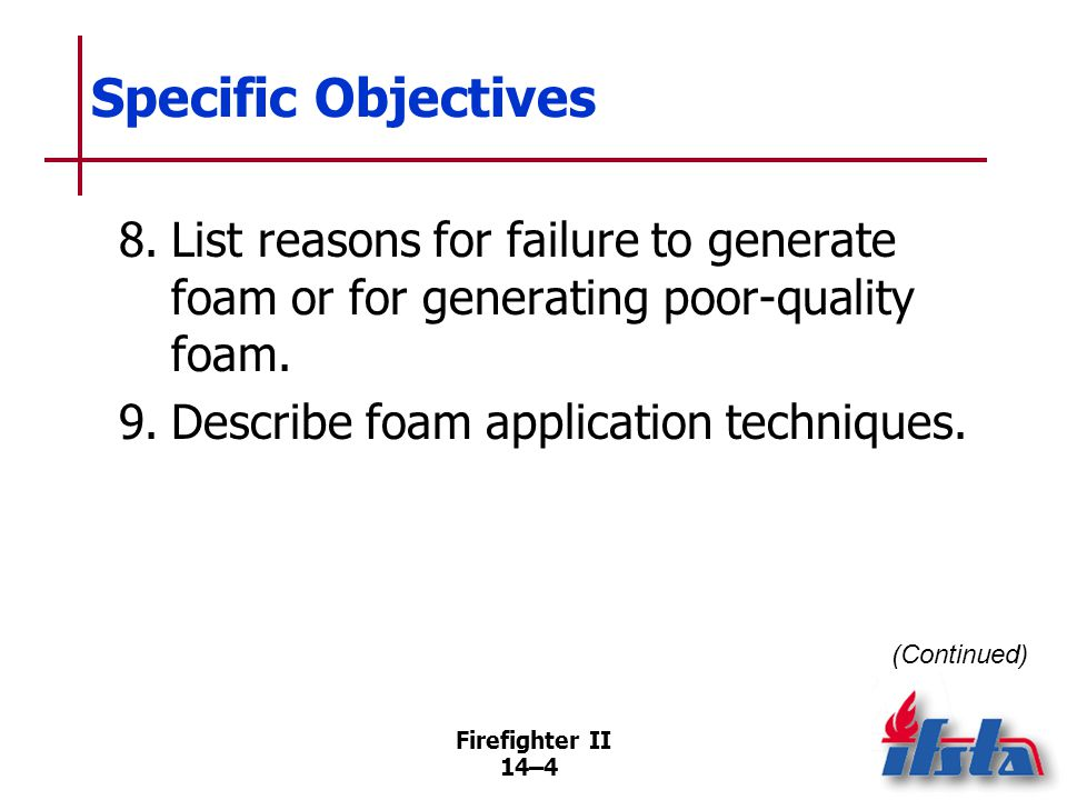 Firefighter II 14–4 Specific Objectives 8.List reasons for failure to generate foam or for generating poor-quality foam. 9.Describe foam application t