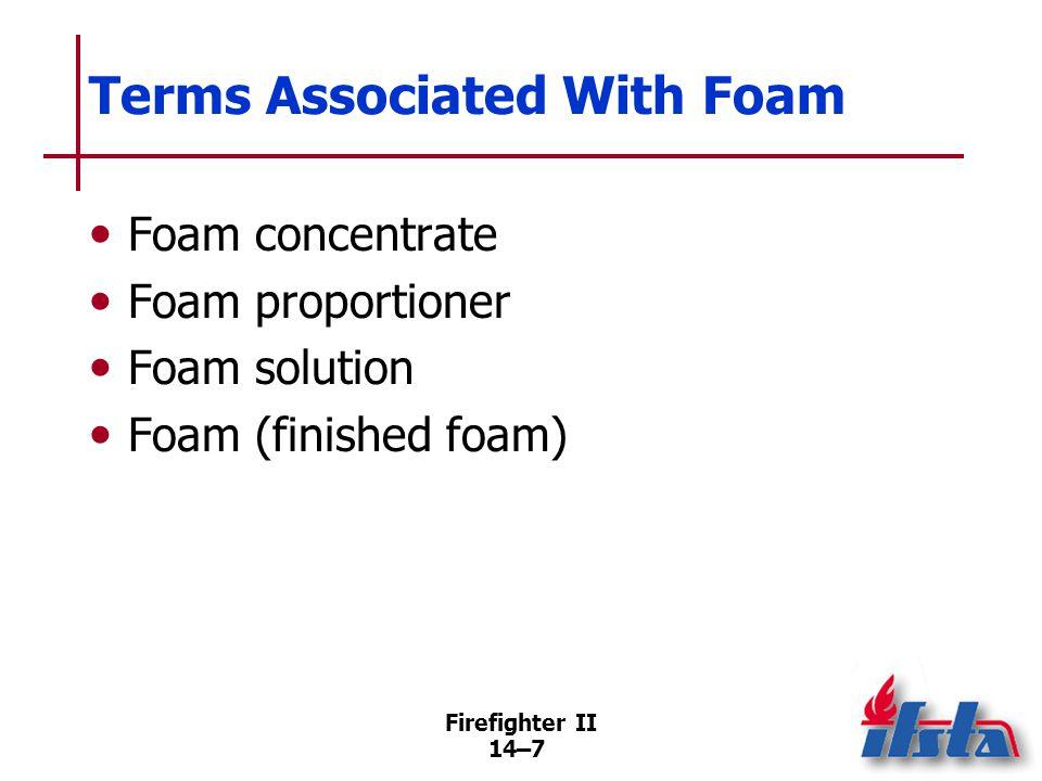 Firefighter II 14–7 Terms Associated With Foam Foam concentrate Foam proportioner Foam solution Foam (finished foam)