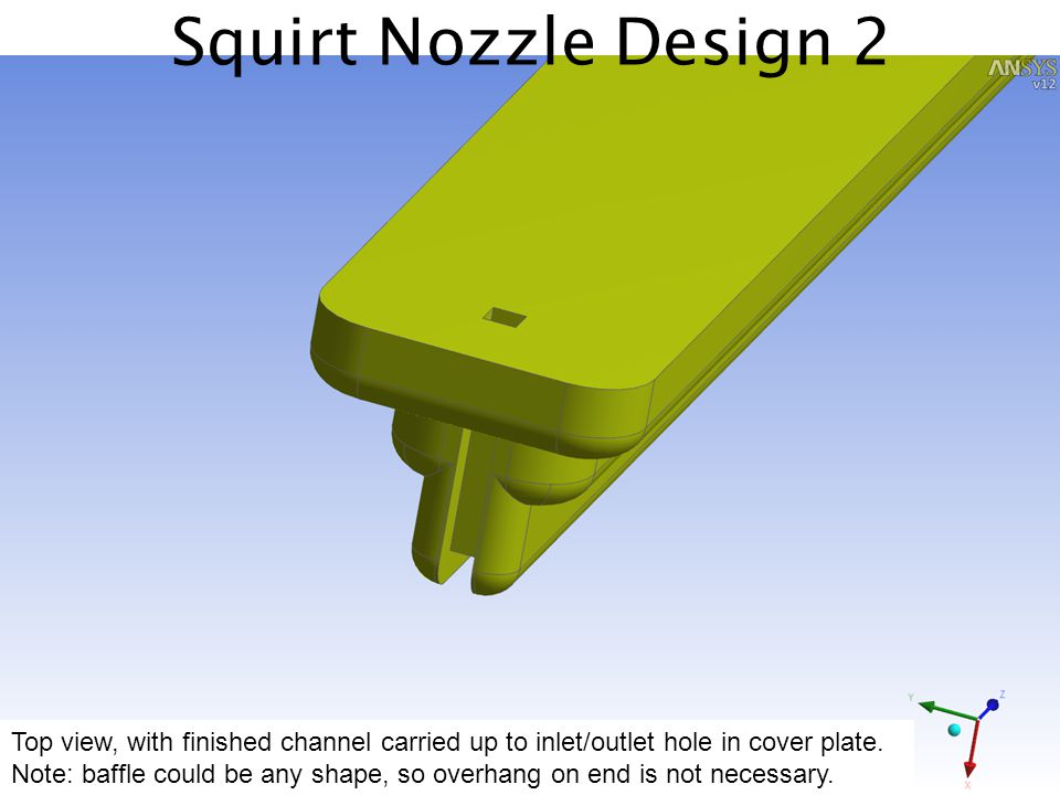 Squirt Nozzle Design 2 Top view, with finished channel carried up to inlet/outlet hole in cover plate. Note: baffle could be any shape, so overhang on