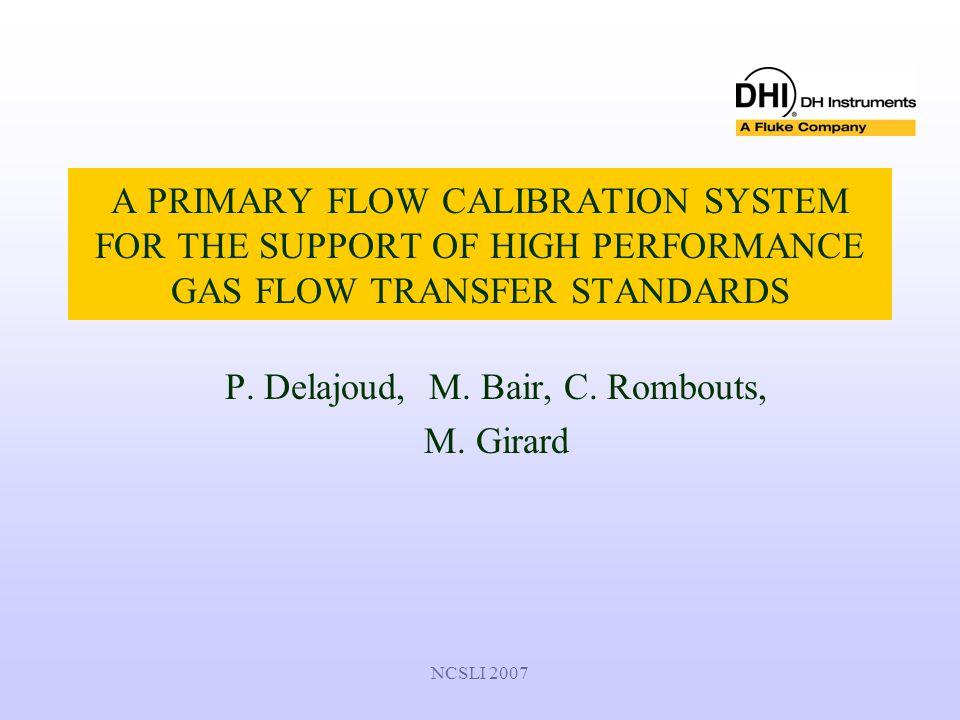NCSLI 2007 A PRIMARY FLOW CALIBRATION SYSTEM FOR THE SUPPORT OF HIGH PERFORMANCE GAS FLOW TRANSFER STANDARDS P. Delajoud, M. Bair, C. Rombouts, M. Gir