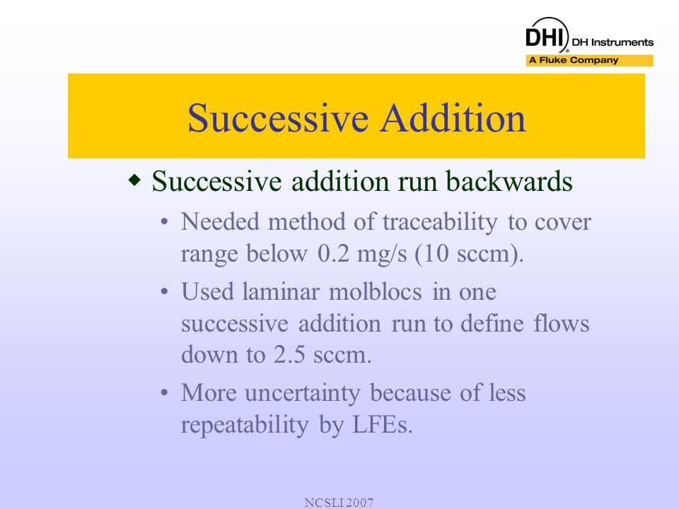NCSLI 2007  Successive addition run backwards Needed method of traceability to cover range below 0.2 mg/s (10 sccm). Used laminar molblocs in one suc