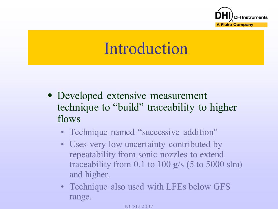 "NCSLI 2007 Introduction  Developed extensive measurement technique to ""build"" traceability to higher flows Technique named ""successive addition"" Uses"