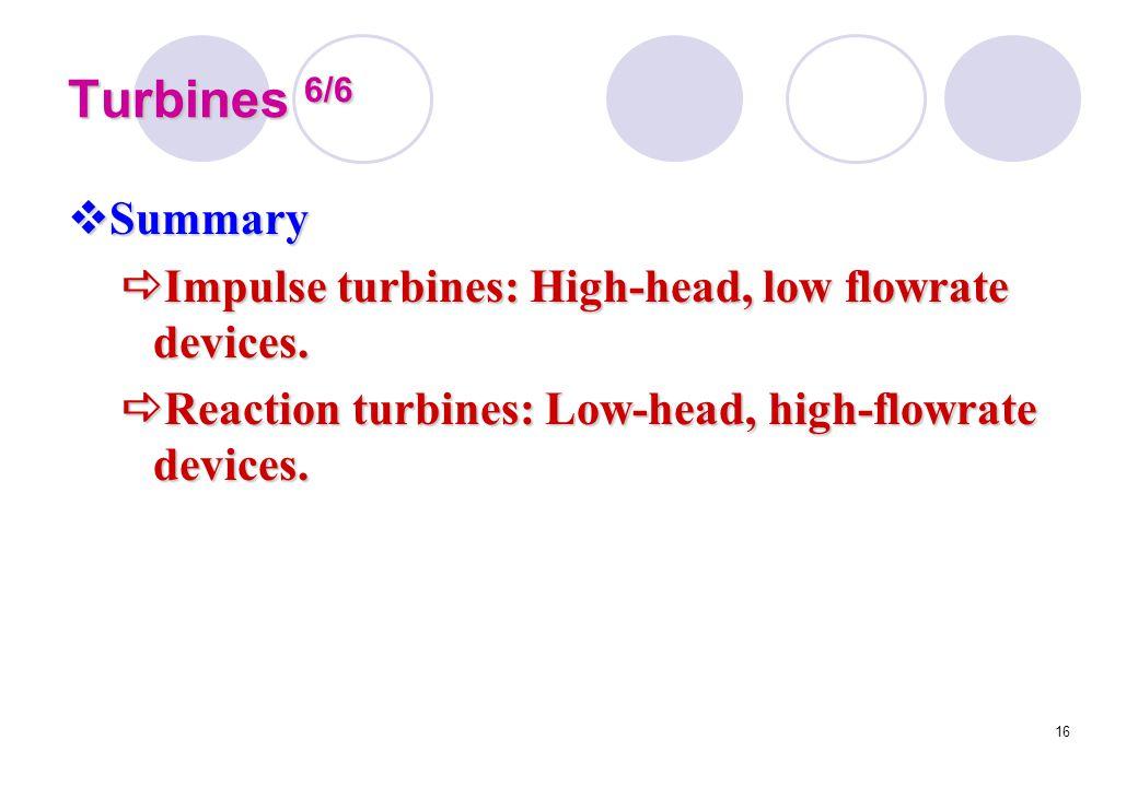 16 Turbines 6/6  Summary  Impulse turbines: High-head, low flowrate devices.  Reaction turbines: Low-head, high-flowrate devices.
