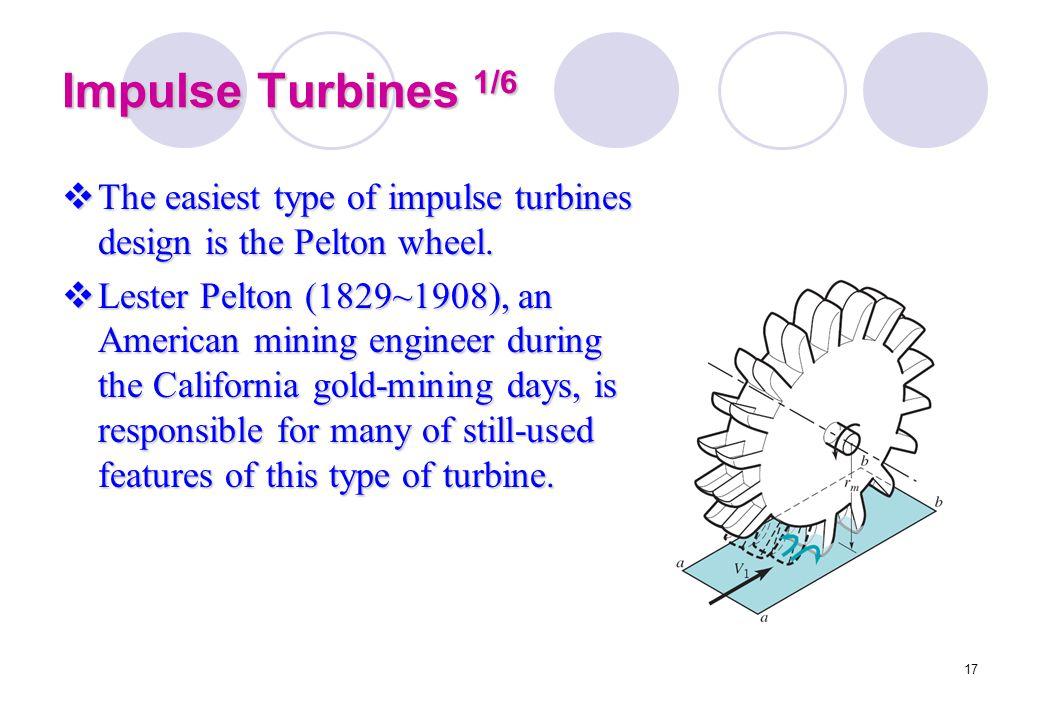 17 Impulse Turbines 1/6  The easiest type of impulse turbines design is the Pelton wheel.  Lester Pelton (1829~1908), an American mining engineer du