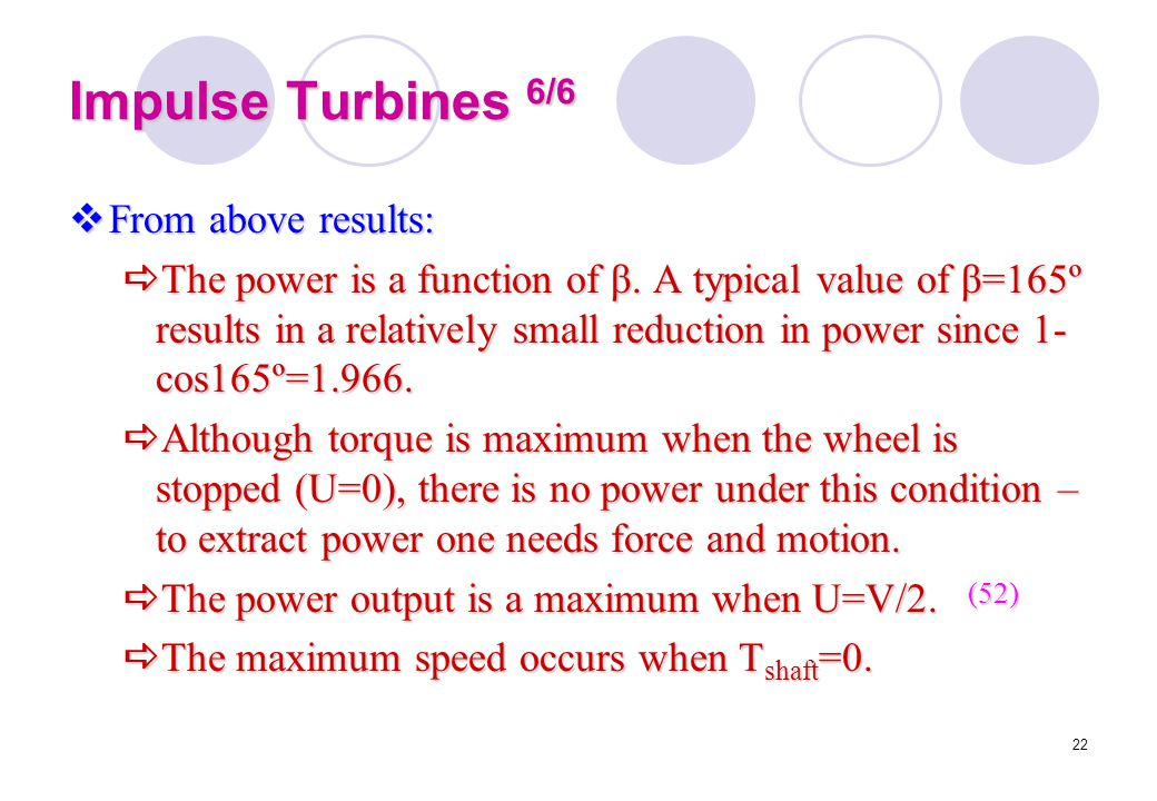 22 Impulse Turbines 6/6  From above results:  The power is a function of β. A typical value of β=165º results in a relatively small reduction in pow
