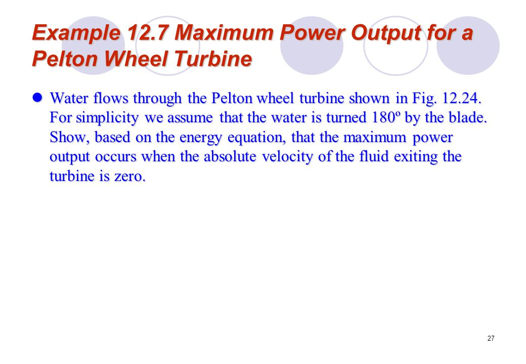 27 Example 12.7 Maximum Power Output for a Pelton Wheel Turbine Water flows through the Pelton wheel turbine shown in Fig. 12.24. For simplicity we as