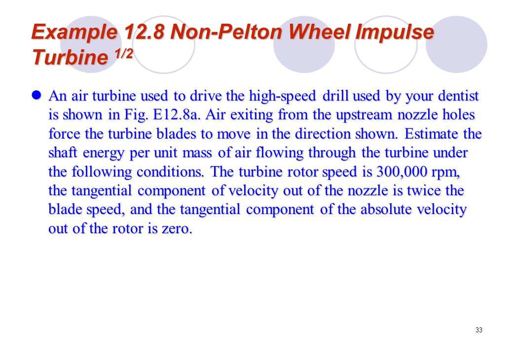 33 Example 12.8 Non-Pelton Wheel Impulse Turbine 1/2 An air turbine used to drive the high-speed drill used by your dentist is shown in Fig. E12.8a. A