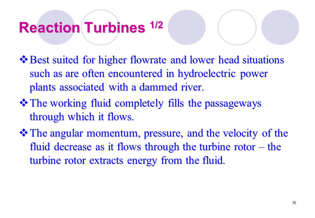36 Reaction Turbines 1/2  Best suited for higher flowrate and lower head situations such as are often encountered in hydroelectric power plants assoc