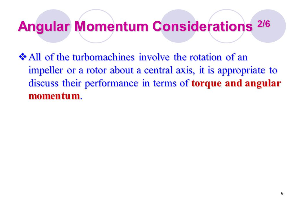 6 Angular Momentum Considerations 2/6  All of the turbomachines involve the rotation of an impeller or a rotor about a central axis, it is appropriat