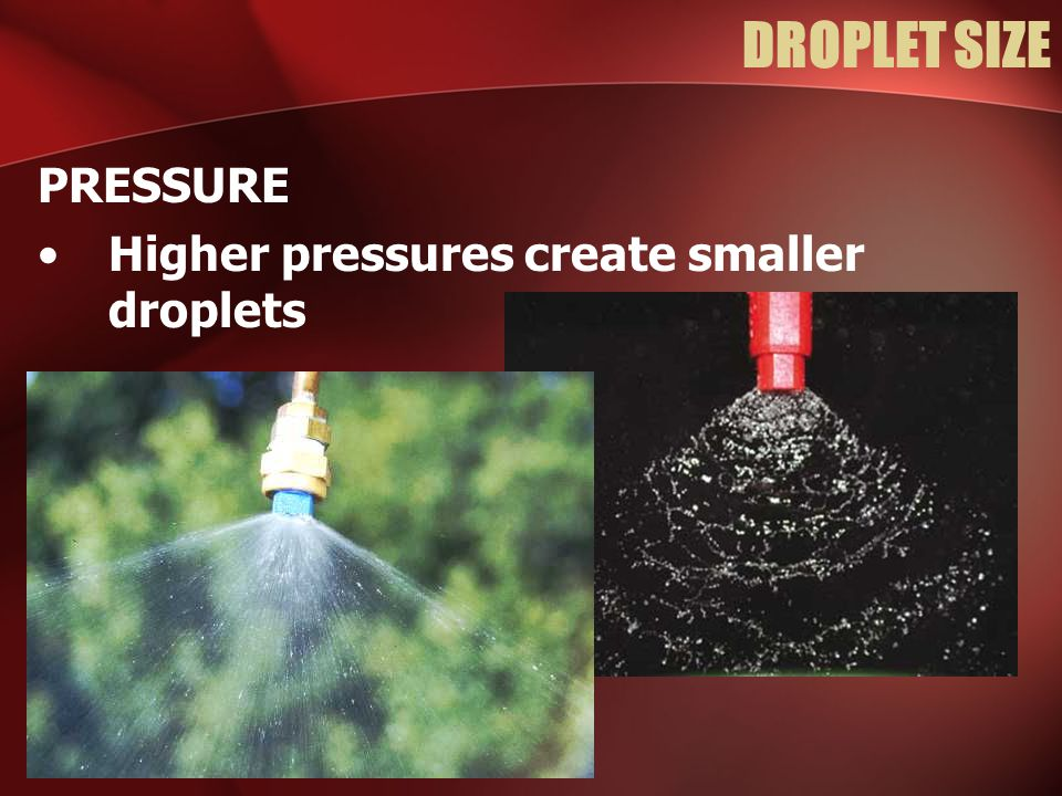 DROPLET SIZE PRESSURE Higher pressures create smaller droplets