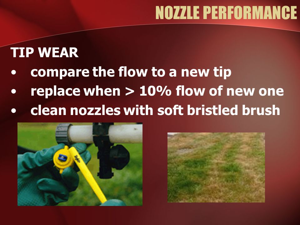 NOZZLE PERFORMANCE TIP WEAR compare the flow to a new tip replace when > 10% flow of new one clean nozzles with soft bristled brush