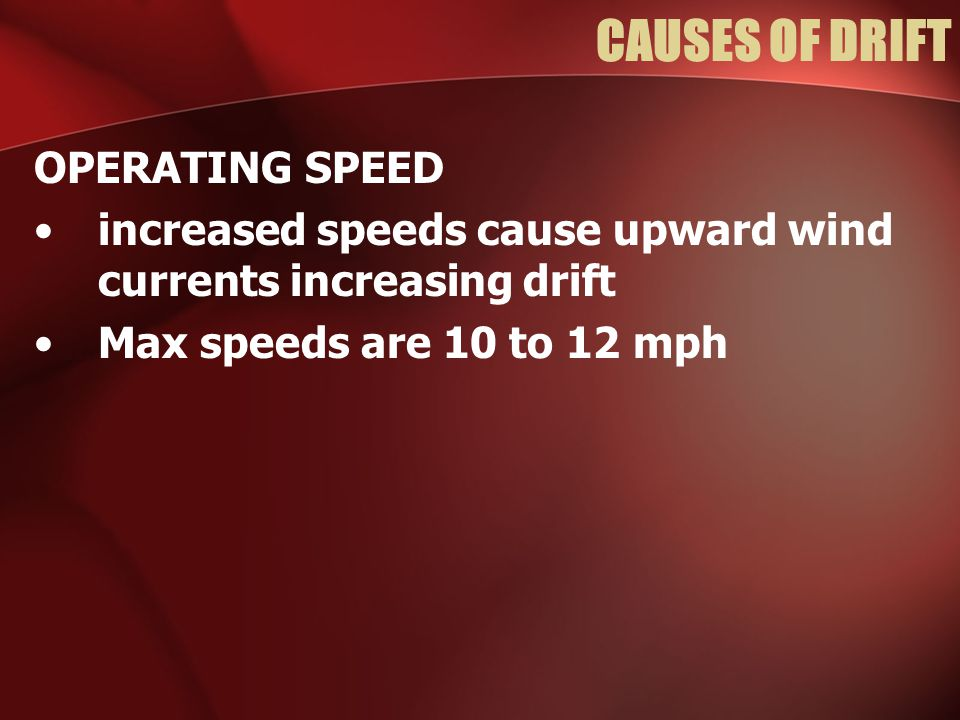 CAUSES OF DRIFT OPERATING SPEED increased speeds cause upward wind currents increasing drift Max speeds are 10 to 12 mph