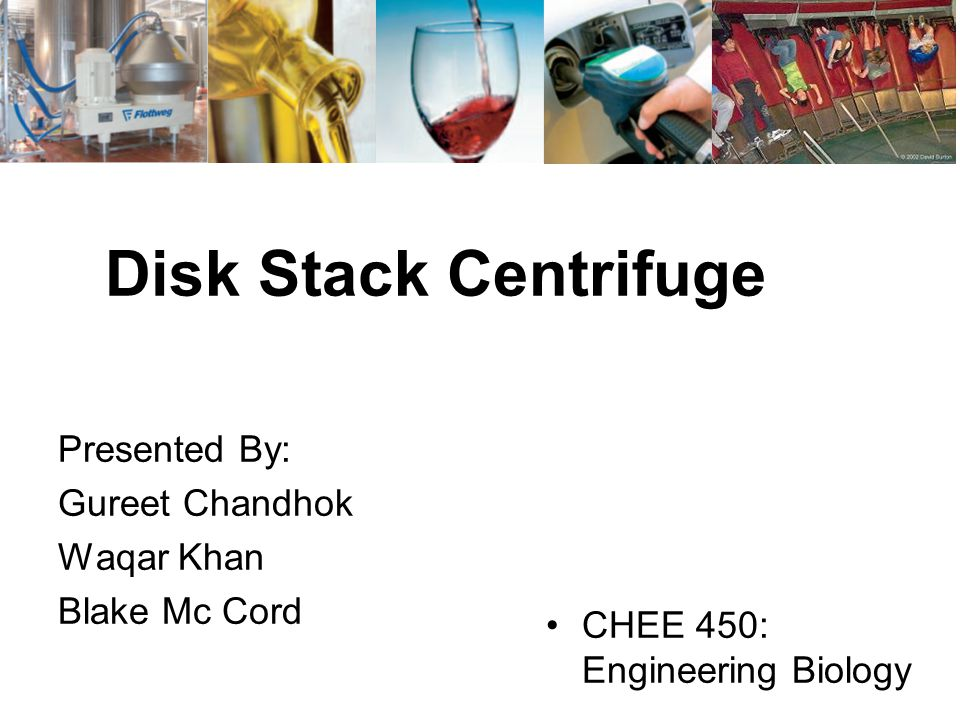 Disk Stack Centrifuge Presented By: Gureet Chandhok Waqar Khan Blake Mc Cord CHEE 450: Engineering Biology