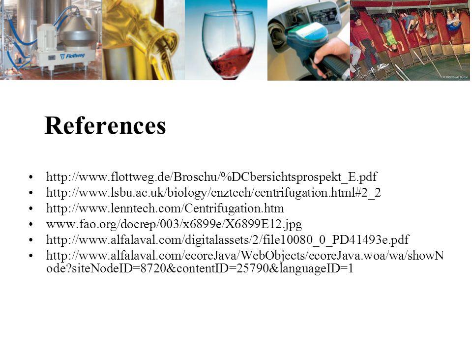 References http://www.flottweg.de/Broschu/%DCbersichtsprospekt_E.pdf http://www.lsbu.ac.uk/biology/enztech/centrifugation.html#2_2 http://www.lenntech.com/Centrifugation.htm www.fao.org/docrep/003/x6899e/X6899E12.jpg http://www.alfalaval.com/digitalassets/2/file10080_0_PD41493e.pdf http://www.alfalaval.com/ecoreJava/WebObjects/ecoreJava.woa/wa/showN ode siteNodeID=8720&contentID=25790&languageID=1