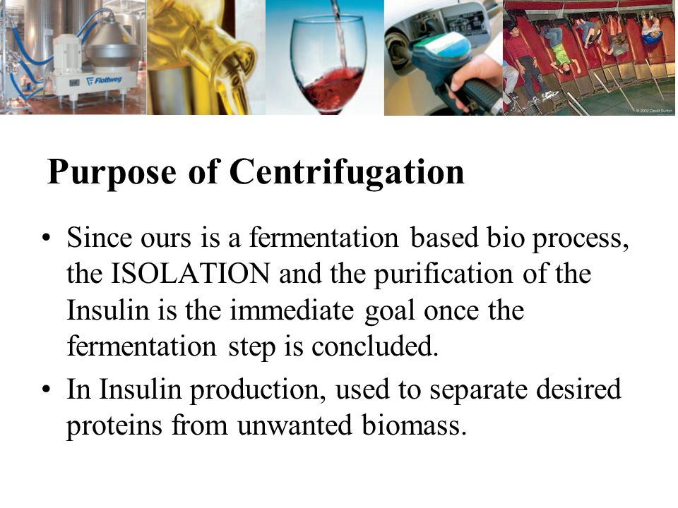Purpose of Centrifugation Since ours is a fermentation based bio process, the ISOLATION and the purification of the Insulin is the immediate goal once the fermentation step is concluded.